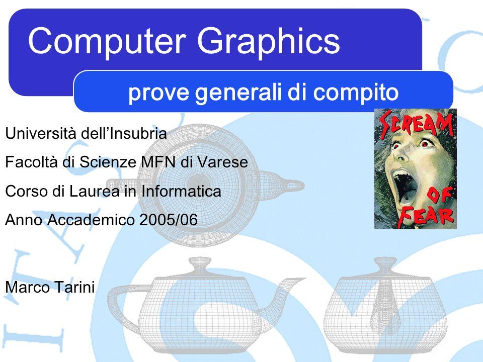 Computer Graphics Marco Tarini Università dellInsubria Facoltà di Scienze MFN di Varese Corso di Laurea in Informatica Anno Accademico 2005/06 prove generali di compito