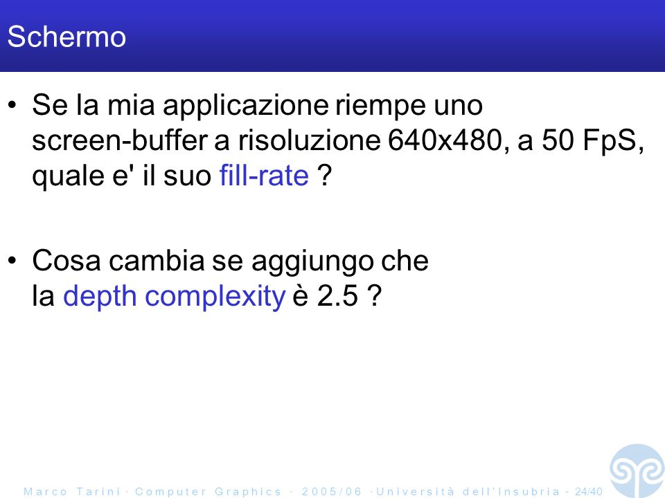 M a r c o T a r i n i C o m p u t e r G r a p h i c s 2 0 0 5 / 0 6 U n i v e r s i t à d e l l I n s u b r i a - 24/40 Schermo Se la mia applicazione riempe uno screen-buffer a risoluzione 640x480, a 50 FpS, quale e il suo fill-rate .