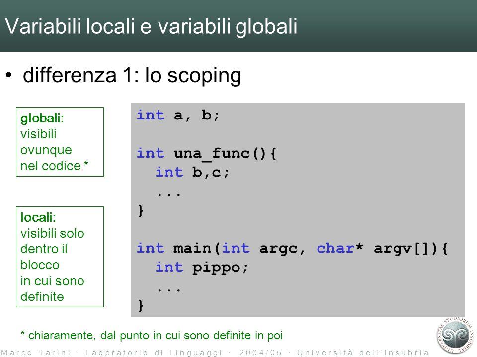 M a r c o T a r i n i L a b o r a t o r i o d i L i n g u a g g i 2 0 0 4 / 0 5 U n i v e r s i t à d e l l I n s u b r i a Variabili locali e variabili globali differenza 1: lo scoping –Nota: le var locali possono sovrascrivere nello spazio dei nomi altre variabili int a; int una_func(){ int a;...