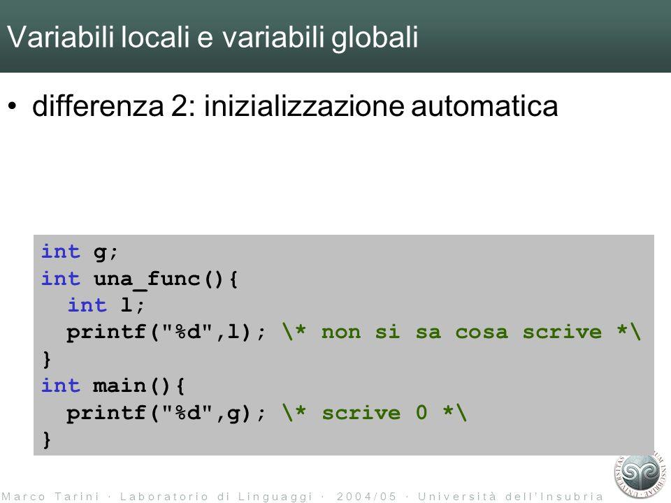 M a r c o T a r i n i L a b o r a t o r i o d i L i n g u a g g i 2 0 0 4 / 0 5 U n i v e r s i t à d e l l I n s u b r i a Variabili locali e variabili globali differenza 2: inizializzazione automatica int g; int una_func(){ int l; printf( %d ,l); \* non si sa cosa scrive *\ } int main(){ printf( %d ,g); \* scrive 0 *\ }