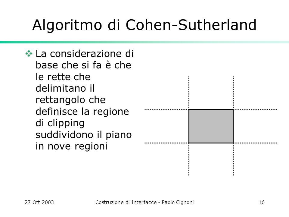 27 Ott 2003Costruzione di Interfacce - Paolo Cignoni16 Algoritmo di Cohen-Sutherland La considerazione di base che si fa è che le rette che delimitano il rettangolo che definisce la regione di clipping suddividono il piano in nove regioni