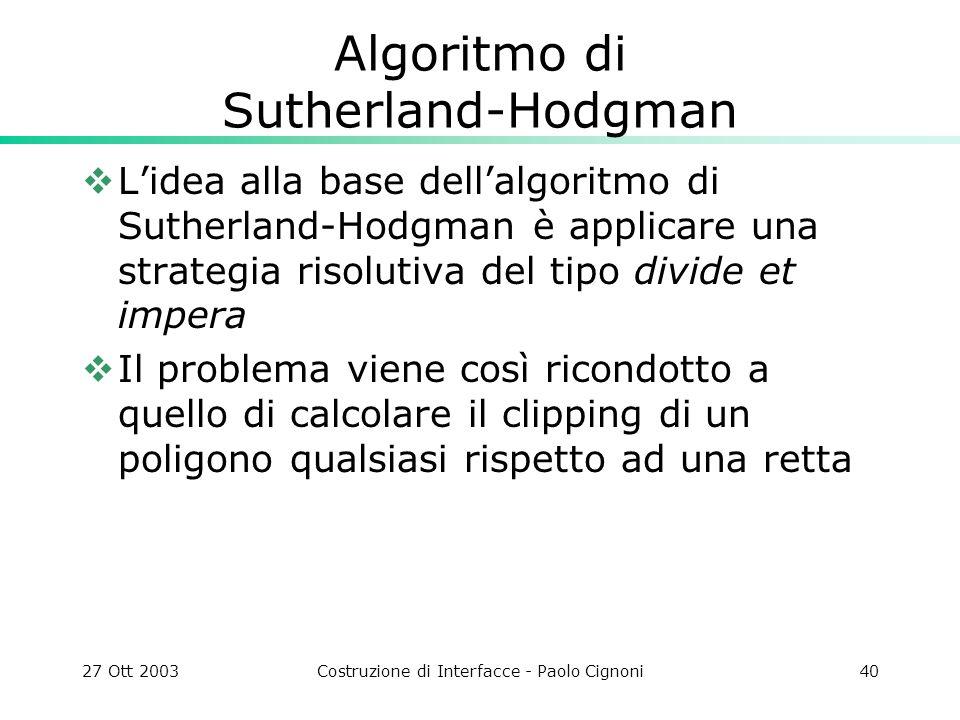 27 Ott 2003Costruzione di Interfacce - Paolo Cignoni40 Algoritmo di Sutherland-Hodgman Lidea alla base dellalgoritmo di Sutherland-Hodgman è applicare una strategia risolutiva del tipo divide et impera Il problema viene così ricondotto a quello di calcolare il clipping di un poligono qualsiasi rispetto ad una retta