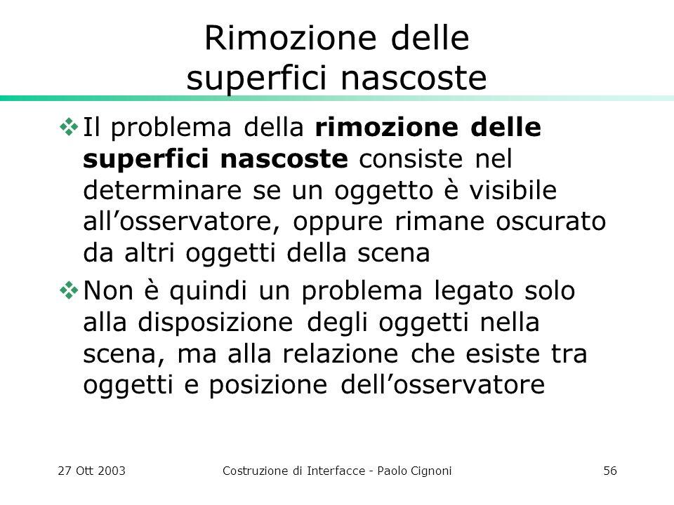 27 Ott 2003Costruzione di Interfacce - Paolo Cignoni56 Rimozione delle superfici nascoste Il problema della rimozione delle superfici nascoste consist