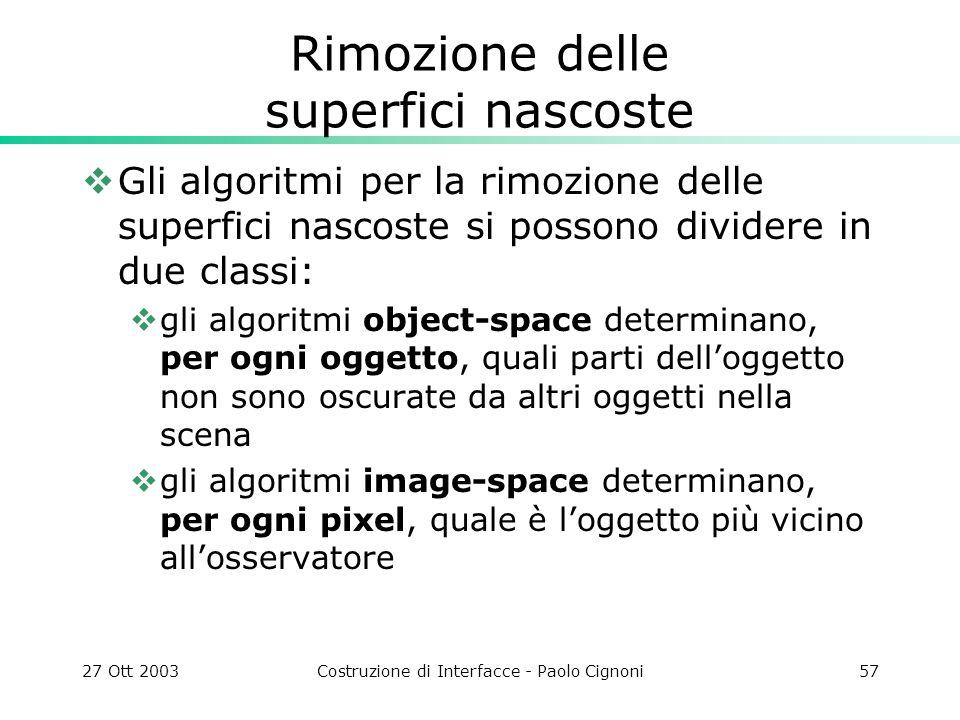 27 Ott 2003Costruzione di Interfacce - Paolo Cignoni57 Rimozione delle superfici nascoste Gli algoritmi per la rimozione delle superfici nascoste si p