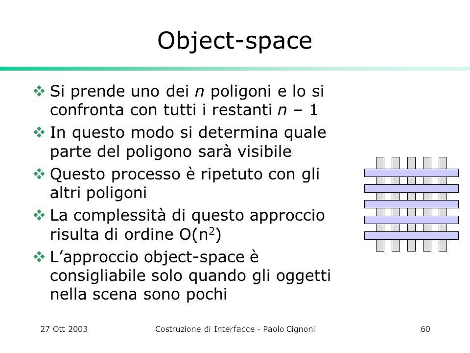 27 Ott 2003Costruzione di Interfacce - Paolo Cignoni60 Object-space Si prende uno dei n poligoni e lo si confronta con tutti i restanti n – 1 In questo modo si determina quale parte del poligono sarà visibile Questo processo è ripetuto con gli altri poligoni La complessità di questo approccio risulta di ordine O(n 2 ) Lapproccio object-space è consigliabile solo quando gli oggetti nella scena sono pochi