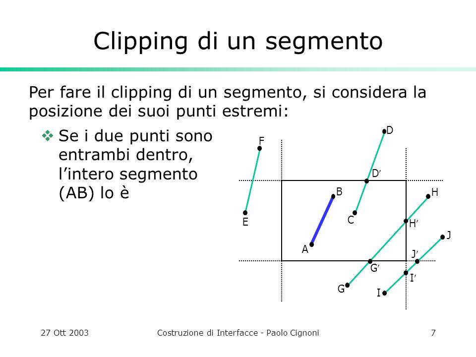 27 Ott 2003Costruzione di Interfacce - Paolo Cignoni8 Clipping di un segmento Se un punto è dentro e uno fuori il segmento (CD) interseca il rettangolo e si deve calcolare lintersezione (D) J I H G J I G H D D C F E B A Per fare il clipping di un segmento, si considera la posizione dei suoi punti estremi: