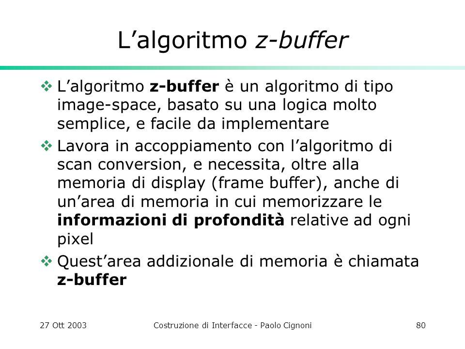 27 Ott 2003Costruzione di Interfacce - Paolo Cignoni80 Lalgoritmo z-buffer Lalgoritmo z-buffer è un algoritmo di tipo image-space, basato su una logica molto semplice, e facile da implementare Lavora in accoppiamento con lalgoritmo di scan conversion, e necessita, oltre alla memoria di display (frame buffer), anche di unarea di memoria in cui memorizzare le informazioni di profondità relative ad ogni pixel Questarea addizionale di memoria è chiamata z-buffer