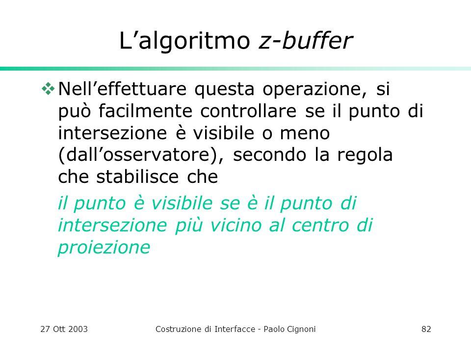 27 Ott 2003Costruzione di Interfacce - Paolo Cignoni82 Lalgoritmo z-buffer Nelleffettuare questa operazione, si può facilmente controllare se il punto