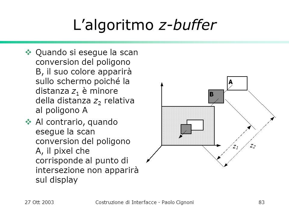 27 Ott 2003Costruzione di Interfacce - Paolo Cignoni83 Lalgoritmo z-buffer Quando si esegue la scan conversion del poligono B, il suo colore apparirà sullo schermo poiché la distanza z 1 è minore della distanza z 2 relativa al poligono A Al contrario, quando esegue la scan conversion del poligono A, il pixel che corrisponde al punto di intersezione non apparirà sul display