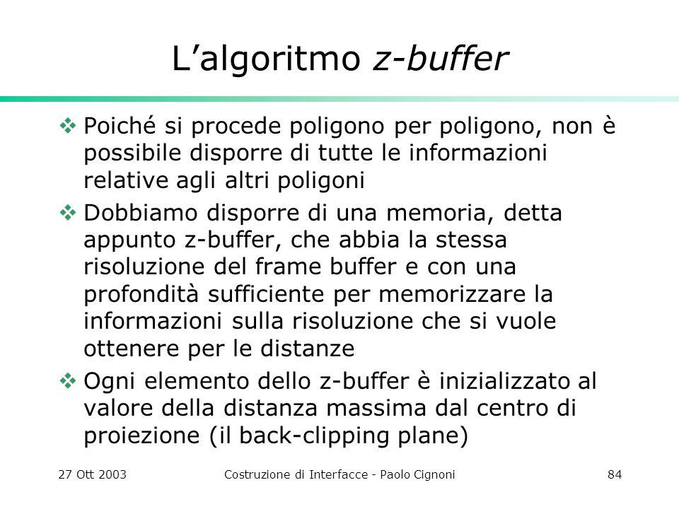 27 Ott 2003Costruzione di Interfacce - Paolo Cignoni84 Lalgoritmo z-buffer Poiché si procede poligono per poligono, non è possibile disporre di tutte