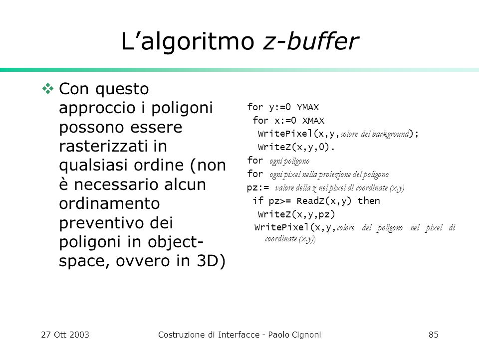 27 Ott 2003Costruzione di Interfacce - Paolo Cignoni85 Lalgoritmo z-buffer Con questo approccio i poligoni possono essere rasterizzati in qualsiasi ordine (non è necessario alcun ordinamento preventivo dei poligoni in object- space, ovvero in 3D) for y:=0 YMAX for x:=0 XMAX WritePixel(x,y, colore del background ); WriteZ(x,y,0).
