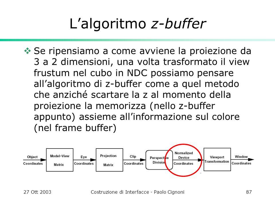 27 Ott 2003Costruzione di Interfacce - Paolo Cignoni87 Lalgoritmo z-buffer Se ripensiamo a come avviene la proiezione da 3 a 2 dimensioni, una volta trasformato il view frustum nel cubo in NDC possiamo pensare allalgoritmo di z-buffer come a quel metodo che anziché scartare la z al momento della proiezione la memorizza (nello z-buffer appunto) assieme allinformazione sul colore (nel frame buffer)