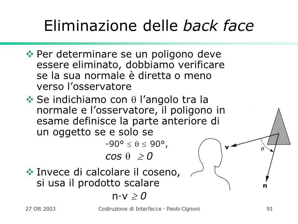27 Ott 2003Costruzione di Interfacce - Paolo Cignoni91 Eliminazione delle back face Per determinare se un poligono deve essere eliminato, dobbiamo verificare se la sua normale è diretta o meno verso losservatore Se indichiamo con langolo tra la normale e losservatore, il poligono in esame definisce la parte anteriore di un oggetto se e solo se -90° 90°, cos 0 Invece di calcolare il coseno, si usa il prodotto scalare n·v 0