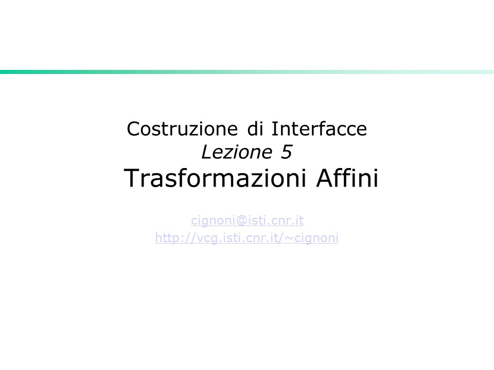 Costruzione di Interfacce Lezione 5 Trasformazioni Affini cignoni@isti.cnr.it http://vcg.isti.cnr.it/~cignoni