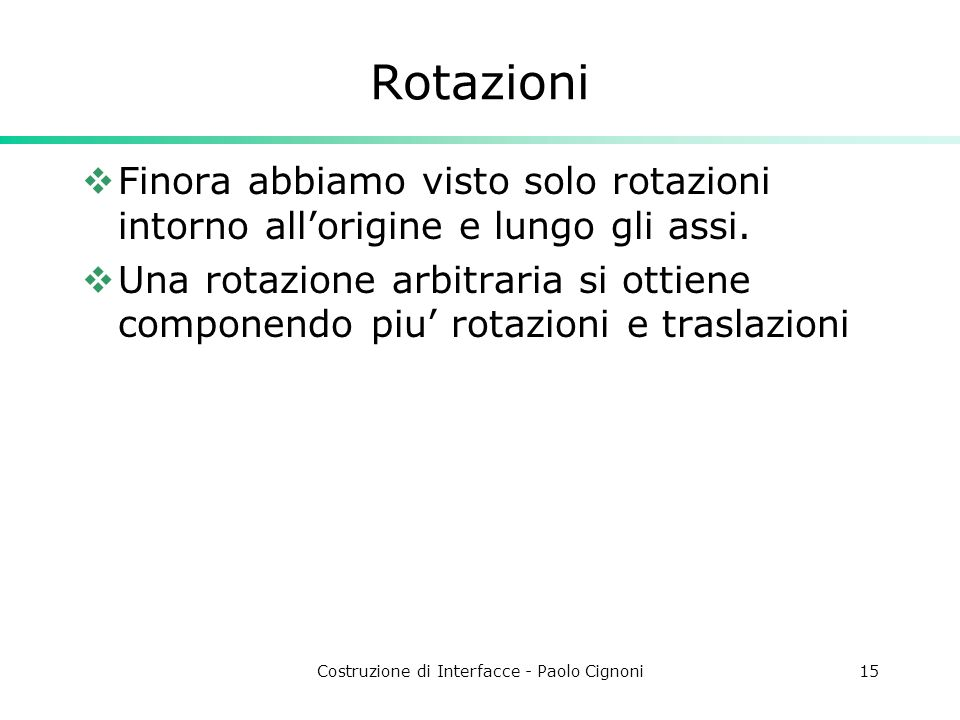 Costruzione di Interfacce - Paolo Cignoni15 Rotazioni Finora abbiamo visto solo rotazioni intorno allorigine e lungo gli assi. Una rotazione arbitrari