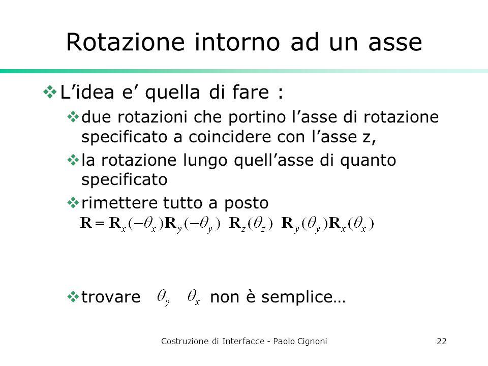 Costruzione di Interfacce - Paolo Cignoni22 Rotazione intorno ad un asse Lidea e quella di fare : due rotazioni che portino lasse di rotazione specifi
