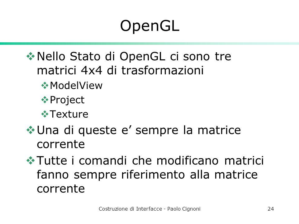 Costruzione di Interfacce - Paolo Cignoni24 OpenGL Nello Stato di OpenGL ci sono tre matrici 4x4 di trasformazioni ModelView Project Texture Una di queste e sempre la matrice corrente Tutte i comandi che modificano matrici fanno sempre riferimento alla matrice corrente
