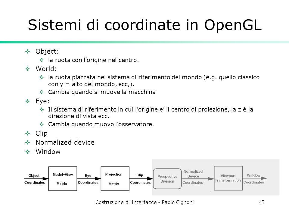 Costruzione di Interfacce - Paolo Cignoni43 Sistemi di coordinate in OpenGL Object: la ruota con lorigine nel centro. World: la ruota piazzata nel sis