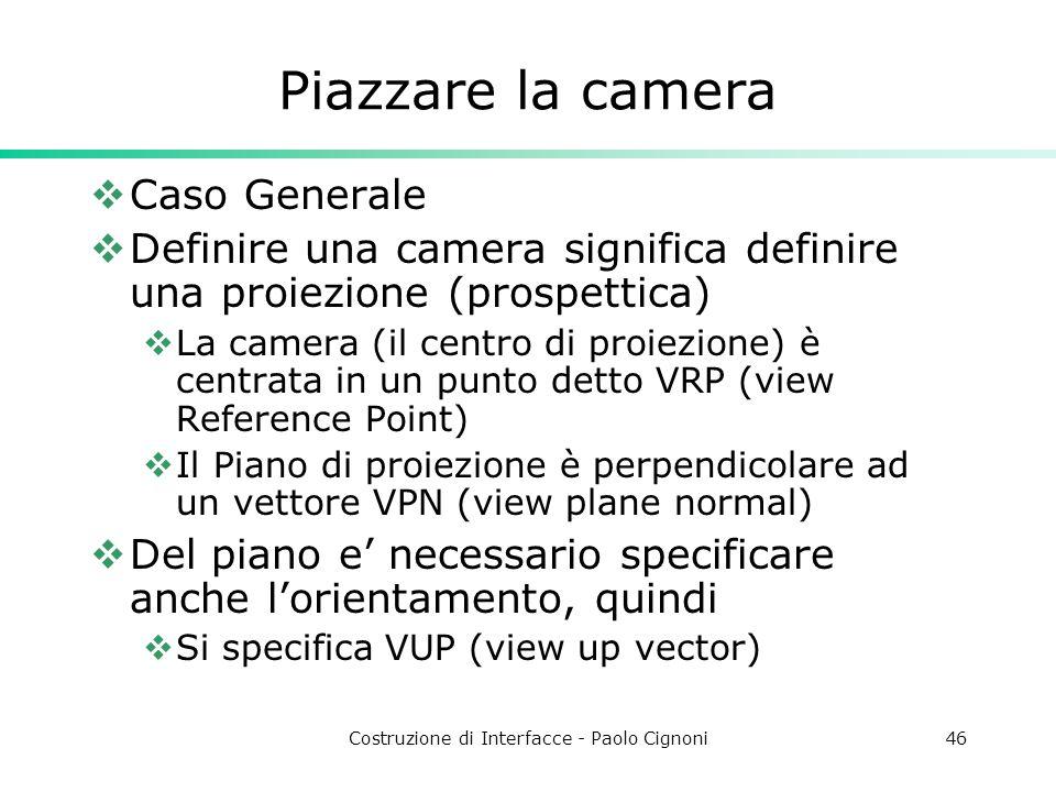Costruzione di Interfacce - Paolo Cignoni46 Piazzare la camera Caso Generale Definire una camera significa definire una proiezione (prospettica) La camera (il centro di proiezione) è centrata in un punto detto VRP (view Reference Point) Il Piano di proiezione è perpendicolare ad un vettore VPN (view plane normal) Del piano e necessario specificare anche lorientamento, quindi Si specifica VUP (view up vector)