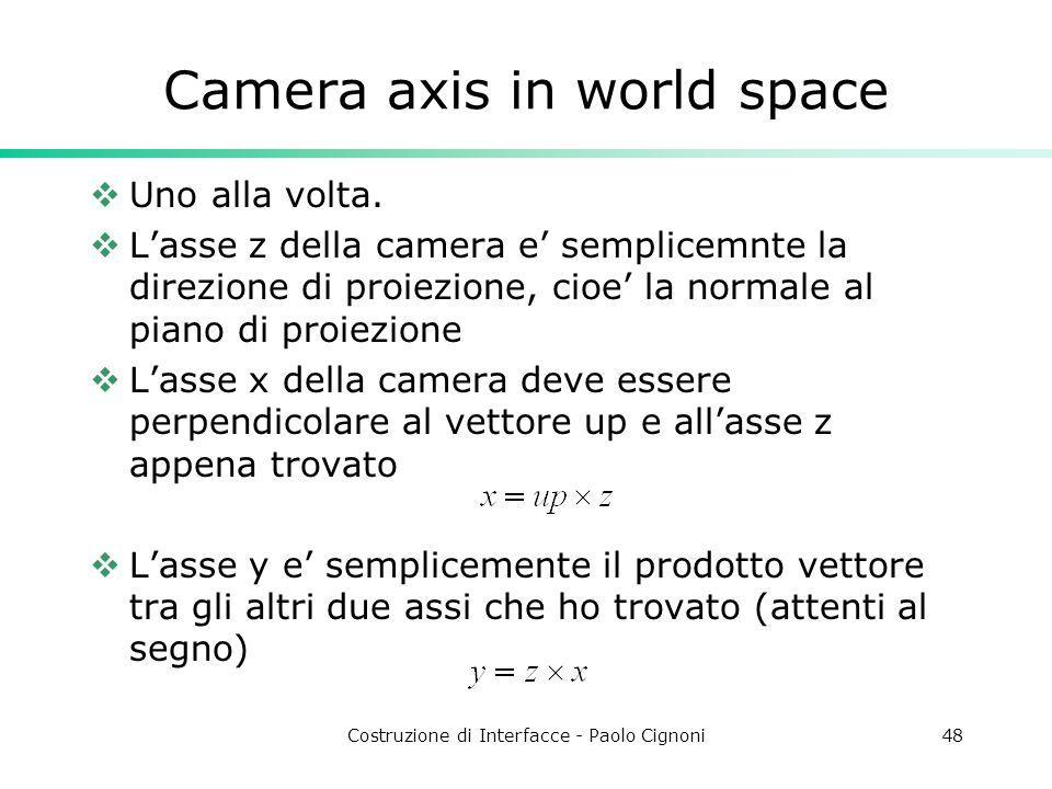 Costruzione di Interfacce - Paolo Cignoni48 Camera axis in world space Uno alla volta. Lasse z della camera e semplicemnte la direzione di proiezione,