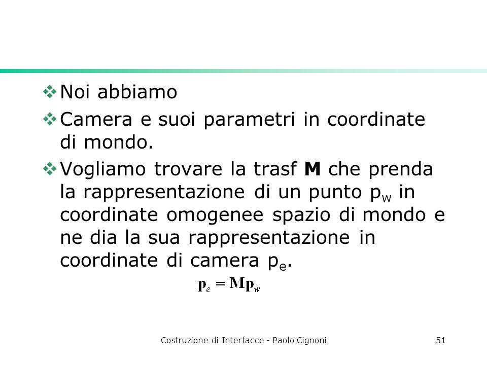 Costruzione di Interfacce - Paolo Cignoni51 Noi abbiamo Camera e suoi parametri in coordinate di mondo. Vogliamo trovare la trasf M che prenda la rapp