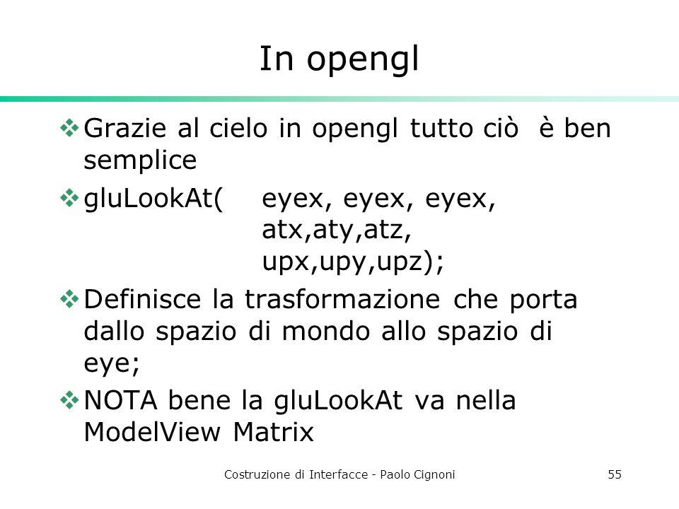 Costruzione di Interfacce - Paolo Cignoni55 In opengl Grazie al cielo in opengl tutto ciò è ben semplice gluLookAt(eyex, eyex, eyex, atx,aty,atz, upx,upy,upz); Definisce la trasformazione che porta dallo spazio di mondo allo spazio di eye; NOTA bene la gluLookAt va nella ModelView Matrix