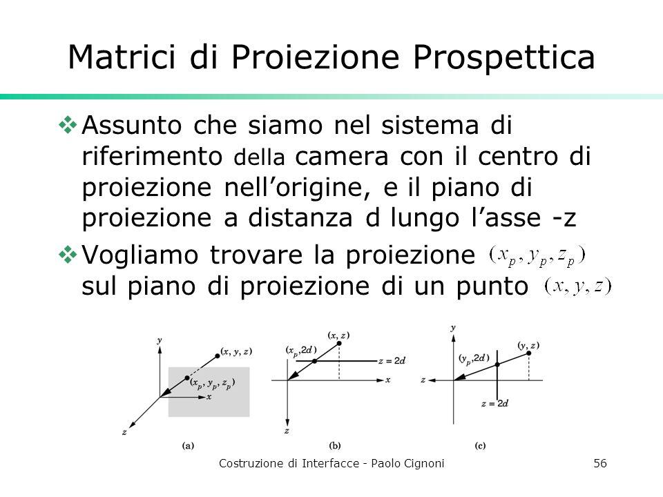 Costruzione di Interfacce - Paolo Cignoni56 Matrici di Proiezione Prospettica Assunto che siamo nel sistema di riferimento della camera con il centro di proiezione nellorigine, e il piano di proiezione a distanza d lungo lasse -z Vogliamo trovare la proiezione sul piano di proiezione di un punto