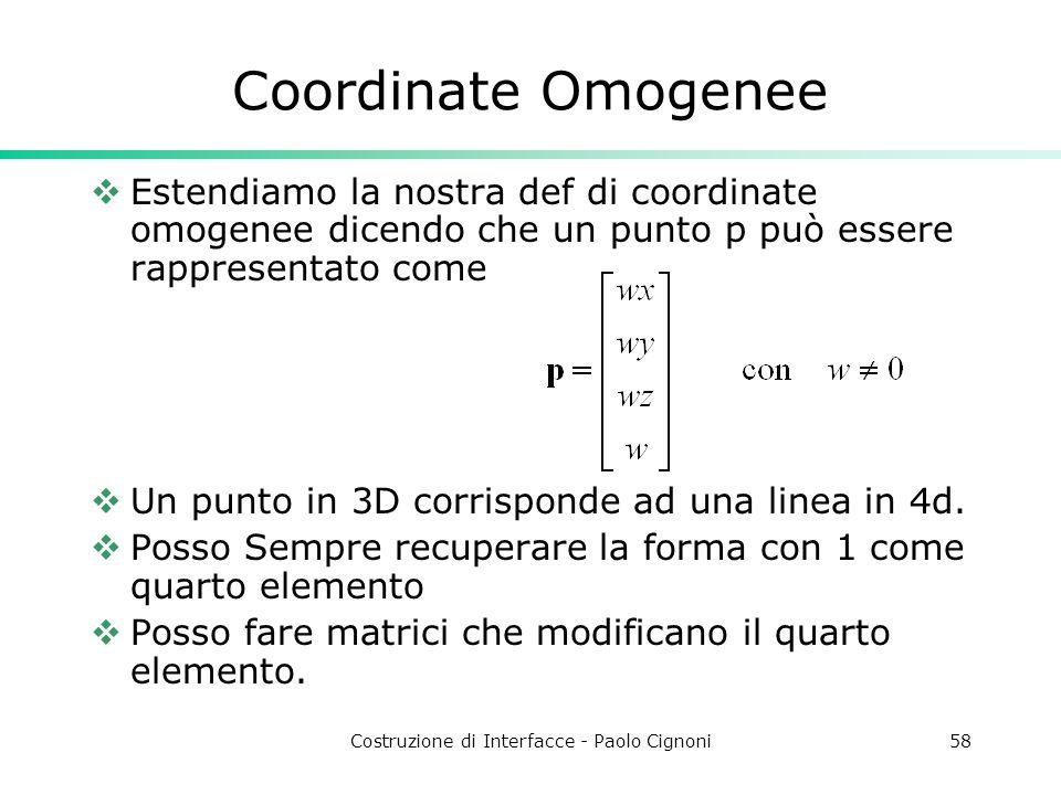 Costruzione di Interfacce - Paolo Cignoni58 Coordinate Omogenee Estendiamo la nostra def di coordinate omogenee dicendo che un punto p può essere rappresentato come Un punto in 3D corrisponde ad una linea in 4d.