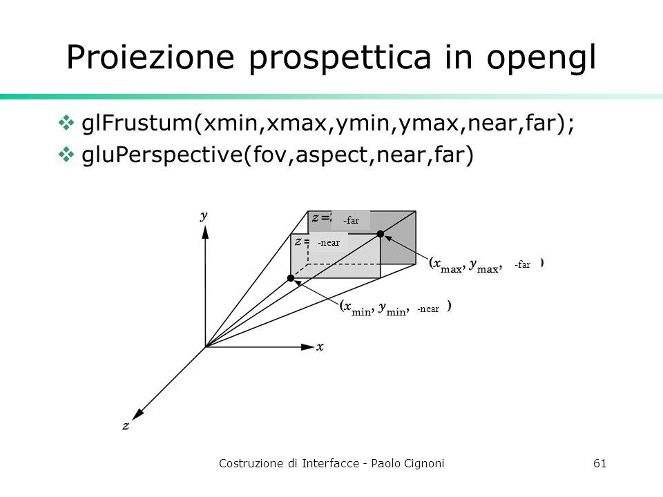 Costruzione di Interfacce - Paolo Cignoni61 Proiezione prospettica in opengl glFrustum(xmin,xmax,ymin,ymax,near,far); gluPerspective(fov,aspect,near,far) -far -near -far