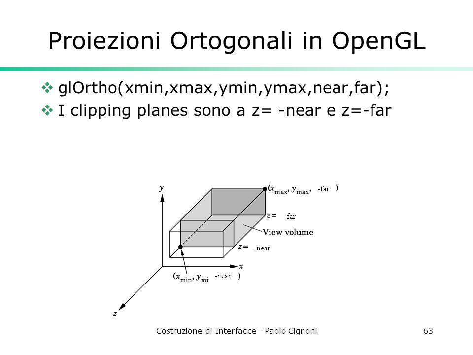 Costruzione di Interfacce - Paolo Cignoni63 Proiezioni Ortogonali in OpenGL glOrtho(xmin,xmax,ymin,ymax,near,far); I clipping planes sono a z= -near e z=-far -far -near -far