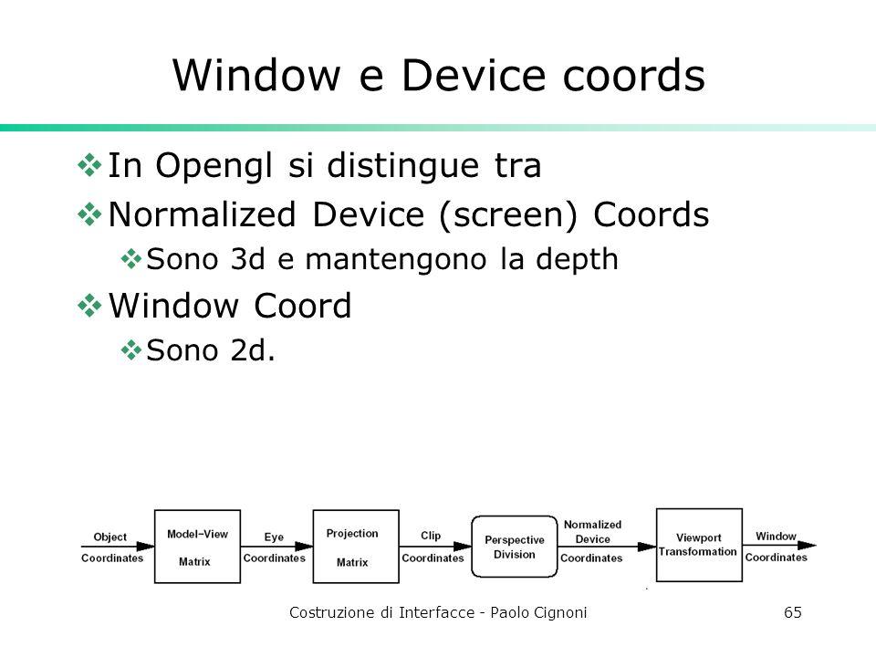 Costruzione di Interfacce - Paolo Cignoni65 Window e Device coords In Opengl si distingue tra Normalized Device (screen) Coords Sono 3d e mantengono la depth Window Coord Sono 2d.