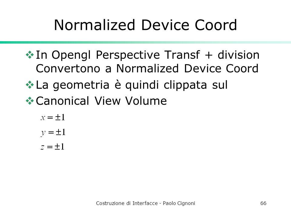 Costruzione di Interfacce - Paolo Cignoni66 Normalized Device Coord In Opengl Perspective Transf + division Convertono a Normalized Device Coord La geometria è quindi clippata sul Canonical View Volume