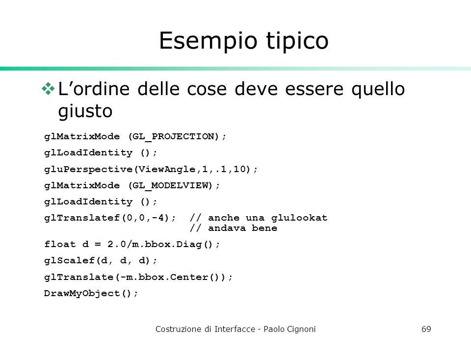Costruzione di Interfacce - Paolo Cignoni69 Esempio tipico Lordine delle cose deve essere quello giusto glMatrixMode (GL_PROJECTION); glLoadIdentity (); gluPerspective(ViewAngle,1,.1,10); glMatrixMode (GL_MODELVIEW); glLoadIdentity (); glTranslatef(0,0,-4); // anche una glulookat // andava bene float d = 2.0/m.bbox.Diag(); glScalef(d, d, d); glTranslate(-m.bbox.Center()); DrawMyObject();