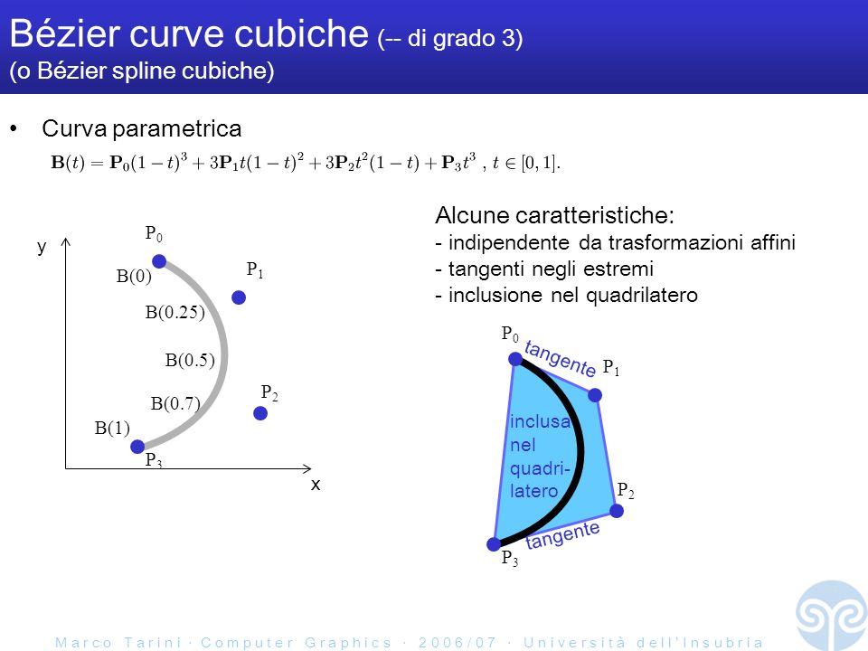 M a r c o T a r i n i C o m p u t e r G r a p h i c s 2 0 0 6 / 0 7 U n i v e r s i t à d e l l I n s u b r i a Bézier curve cubiche (-- di grado 3) (o Bézier spline cubiche) Curva parametrica x y P3P3 P2P2 P1P1 P0P0 B(0) B(0.5) B(1) B(0.25) B(0.7) P3P3 P2P2 P1P1 P0P0 Alcune caratteristiche: - indipendente da trasformazioni affini - tangenti negli estremi - inclusione nel quadrilatero tangente inclusa nel quadri- latero