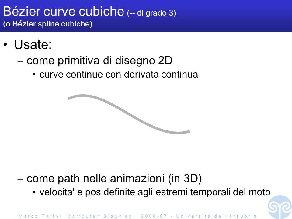 M a r c o T a r i n i C o m p u t e r G r a p h i c s 2 0 0 6 / 0 7 U n i v e r s i t à d e l l I n s u b r i a Bézier curve cubiche (-- di grado 3) (o Bézier spline cubiche) Usate: –come primitiva di disegno 2D curve continue con derivata continua –come path nelle animazioni (in 3D) velocita e pos definite agli estremi temporali del moto