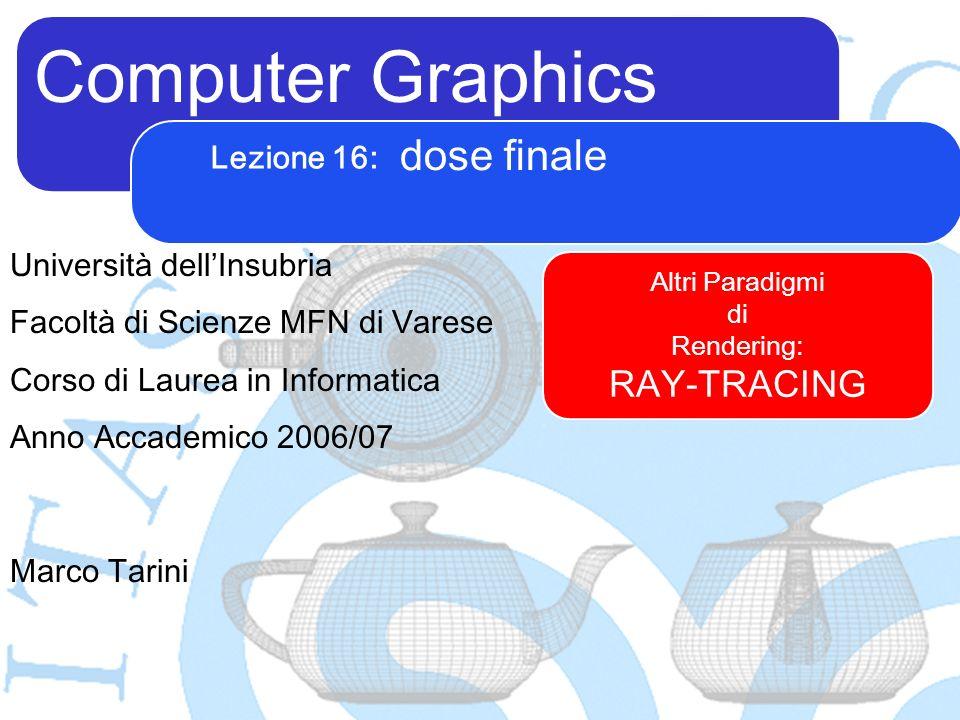 Computer Graphics Marco Tarini Università dellInsubria Facoltà di Scienze MFN di Varese Corso di Laurea in Informatica Anno Accademico 2006/07 Lezione 16: dose finale Altri Paradigmi di Rendering: RAY-TRACING