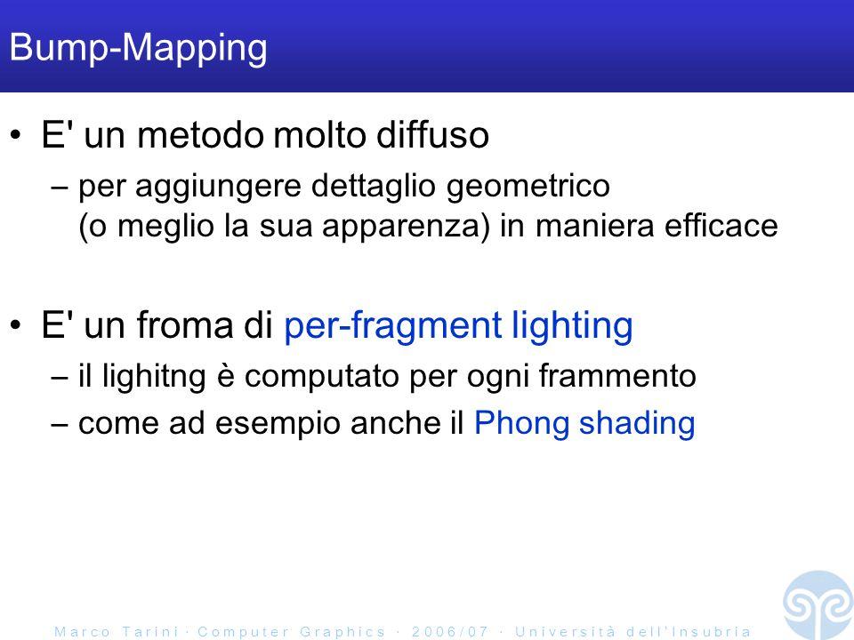 M a r c o T a r i n i C o m p u t e r G r a p h i c s 2 0 0 6 / 0 7 U n i v e r s i t à d e l l I n s u b r i a Bump-Mapping E un metodo molto diffuso –per aggiungere dettaglio geometrico (o meglio la sua apparenza) in maniera efficace E un froma di per-fragment lighting –il lighitng è computato per ogni frammento –come ad esempio anche il Phong shading