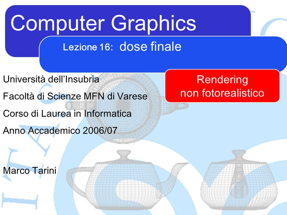Computer Graphics Marco Tarini Università dellInsubria Facoltà di Scienze MFN di Varese Corso di Laurea in Informatica Anno Accademico 2006/07 Lezione 16: dose finale Rendering non fotorealistico