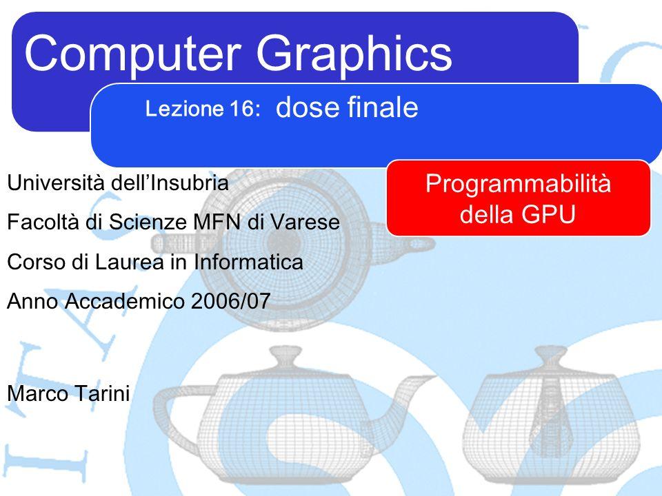 Computer Graphics Marco Tarini Università dellInsubria Facoltà di Scienze MFN di Varese Corso di Laurea in Informatica Anno Accademico 2006/07 Lezione 16: dose finale Programmabilità della GPU