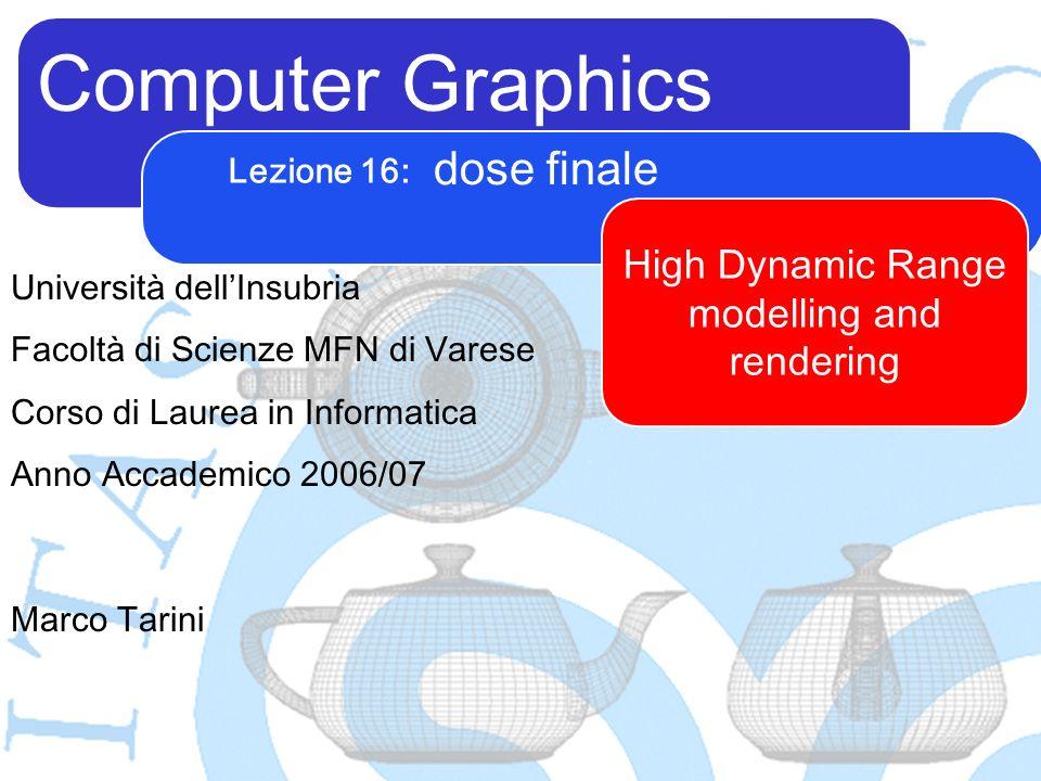 Computer Graphics Marco Tarini Università dellInsubria Facoltà di Scienze MFN di Varese Corso di Laurea in Informatica Anno Accademico 2006/07 Lezione 16: dose finale High Dynamic Range modelling and rendering