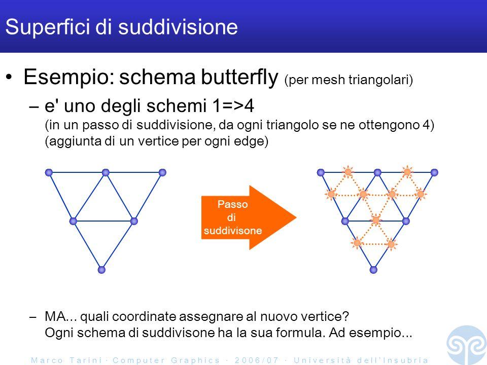 M a r c o T a r i n i C o m p u t e r G r a p h i c s 2 0 0 6 / 0 7 U n i v e r s i t à d e l l I n s u b r i a Superfici di suddivisione Esempio: schema butterfly (per mesh triangolari) –e uno degli schemi 1=>4 (in un passo di suddivisione, da ogni triangolo se ne ottengono 4) (aggiunta di un vertice per ogni edge) –MA...