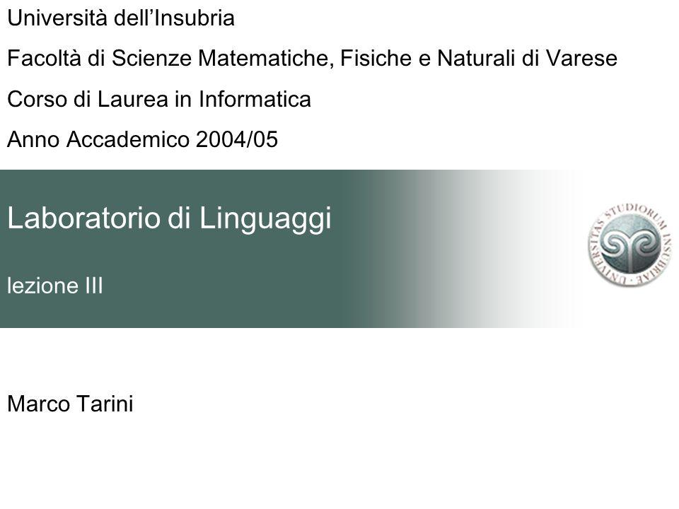 Laboratorio di Linguaggi lezione III Marco Tarini Università dellInsubria Facoltà di Scienze Matematiche, Fisiche e Naturali di Varese Corso di Laurea in Informatica Anno Accademico 2004/05
