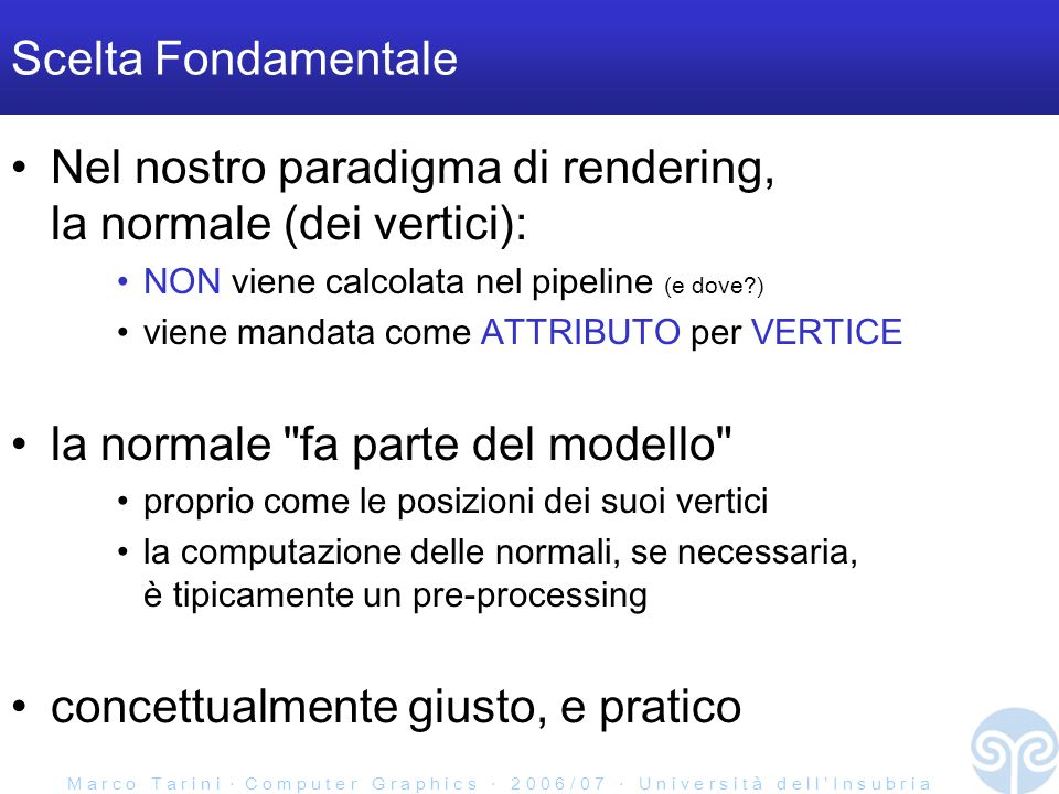M a r c o T a r i n i C o m p u t e r G r a p h i c s 2 0 0 6 / 0 7 U n i v e r s i t à d e l l I n s u b r i a Scelta Fondamentale Nel nostro paradigma di rendering, la normale (dei vertici): NON viene calcolata nel pipeline (e dove ) viene mandata come ATTRIBUTO per VERTICE la normale fa parte del modello proprio come le posizioni dei suoi vertici la computazione delle normali, se necessaria, è tipicamente un pre-processing concettualmente giusto, e pratico