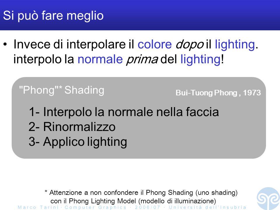 M a r c o T a r i n i C o m p u t e r G r a p h i c s 2 0 0 6 / 0 7 U n i v e r s i t à d e l l I n s u b r i a Si può fare meglio Invece di interpolare il colore dopo il lighting.