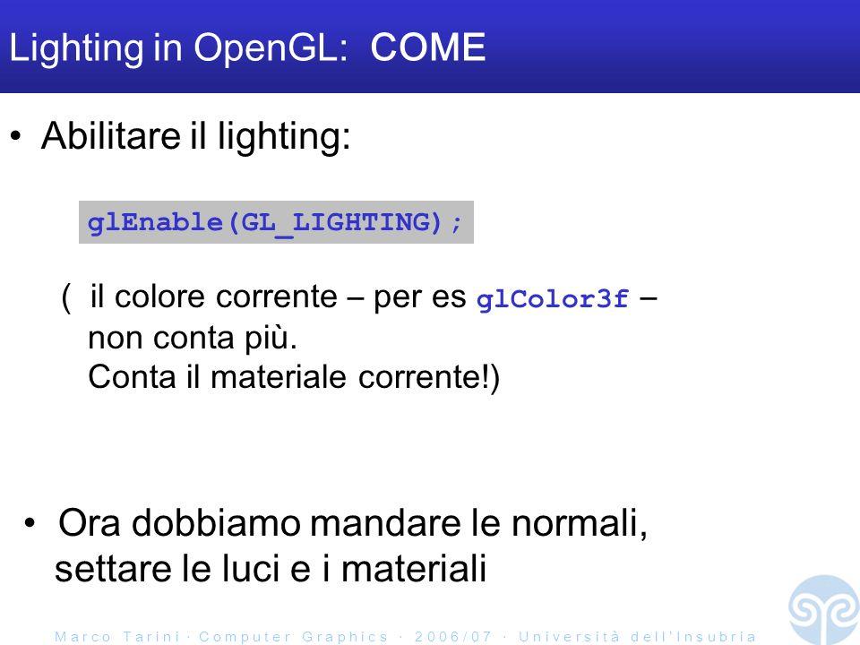 M a r c o T a r i n i C o m p u t e r G r a p h i c s 2 0 0 6 / 0 7 U n i v e r s i t à d e l l I n s u b r i a Lighting in OpenGL: COME Abilitare il lighting: ( il colore corrente – per es glColor3f – non conta più.