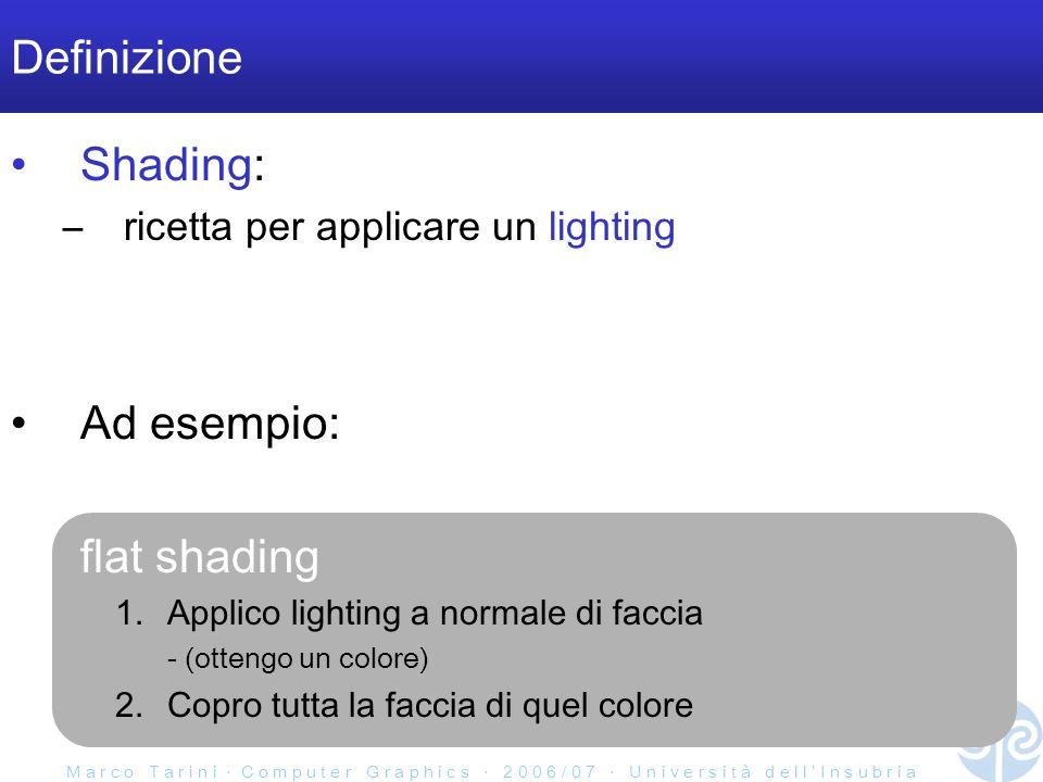 M a r c o T a r i n i C o m p u t e r G r a p h i c s 2 0 0 6 / 0 7 U n i v e r s i t à d e l l I n s u b r i a Definizione Shading: –ricetta per applicare un lighting Ad esempio: flat shading 1.Applico lighting a normale di faccia - (ottengo un colore) 2.Copro tutta la faccia di quel colore