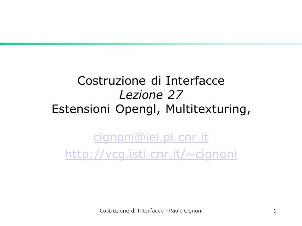 Costruzione di Interfacce - Paolo Cignoni1 Costruzione di Interfacce Lezione 27 Estensioni Opengl, Multitexturing, cignoni@iei.pi.cnr.it http://vcg.isti.cnr.it/~cignoni