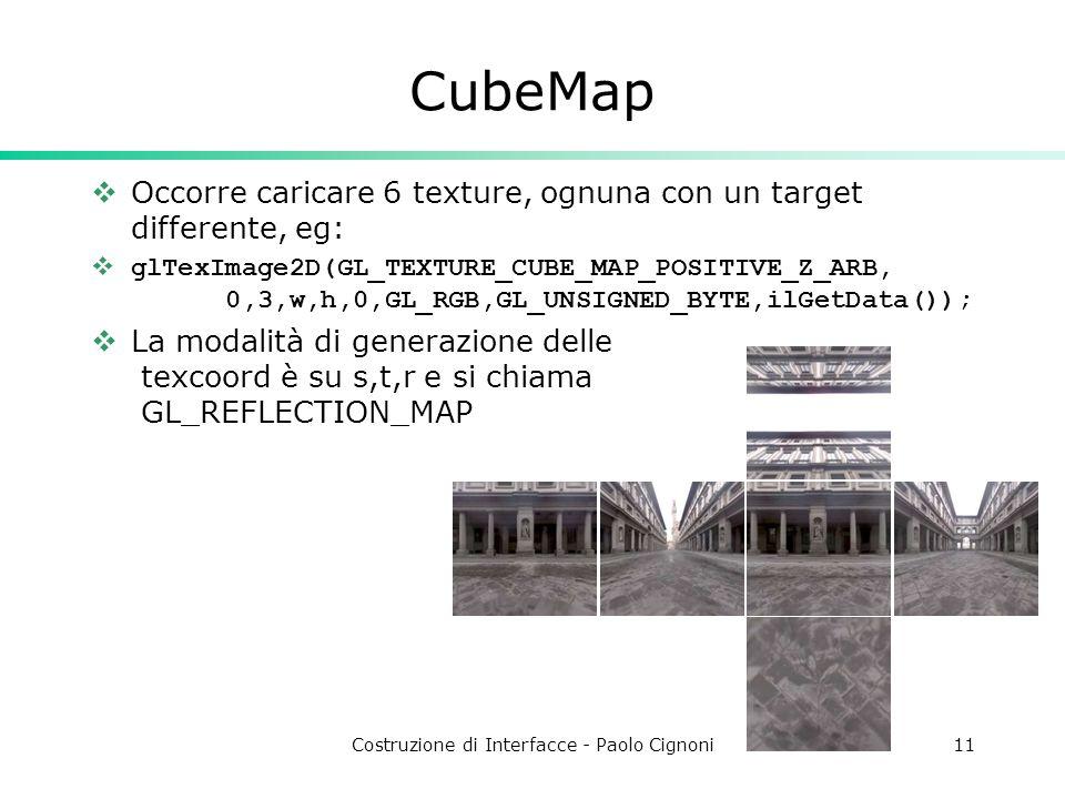 Costruzione di Interfacce - Paolo Cignoni11 CubeMap Occorre caricare 6 texture, ognuna con un target differente, eg: glTexImage2D(GL_TEXTURE_CUBE_MAP_POSITIVE_Z_ARB, 0,3,w,h,0,GL_RGB,GL_UNSIGNED_BYTE,ilGetData()); La modalità di generazione delle texcoord è su s,t,r e si chiama GL_REFLECTION_MAP