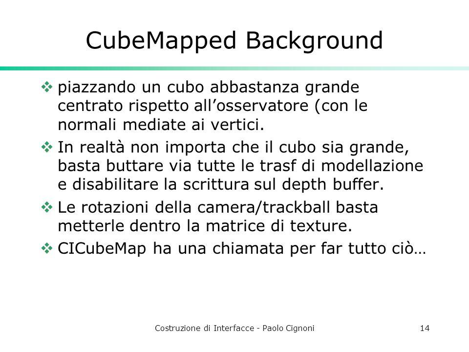 Costruzione di Interfacce - Paolo Cignoni14 CubeMapped Background piazzando un cubo abbastanza grande centrato rispetto allosservatore (con le normali mediate ai vertici.