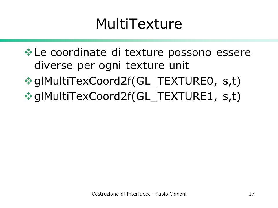 Costruzione di Interfacce - Paolo Cignoni17 MultiTexture Le coordinate di texture possono essere diverse per ogni texture unit glMultiTexCoord2f(GL_TEXTURE0, s,t) glMultiTexCoord2f(GL_TEXTURE1, s,t)